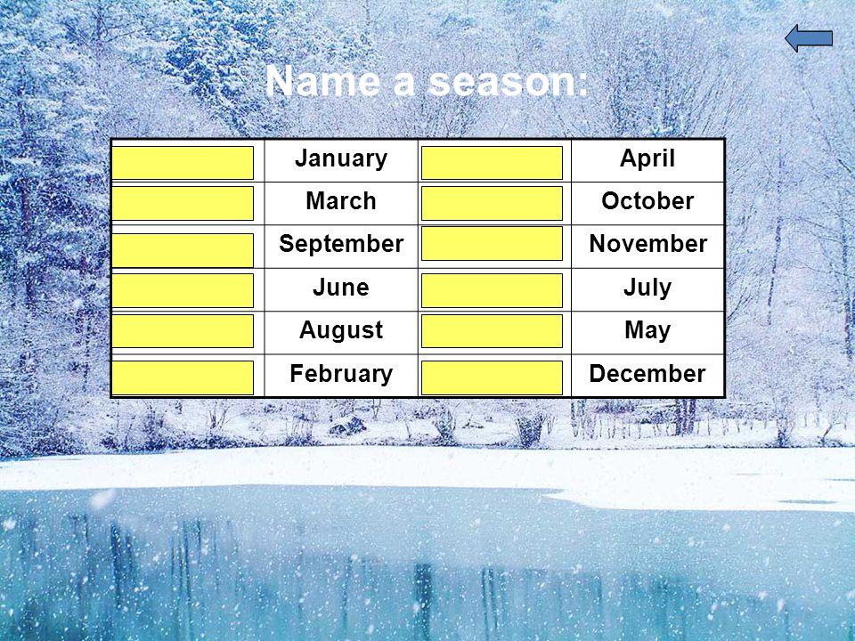 Name a season: winterJanuaryspringApril springMarchautumnOctober autumnSeptemberautumnNovember summerJunesummerJuly summerAugustspringMay winterFebruarywinterDecember