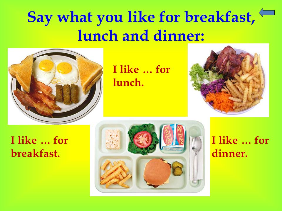 Say what you like for breakfast, lunch and dinner: I like … for breakfast.