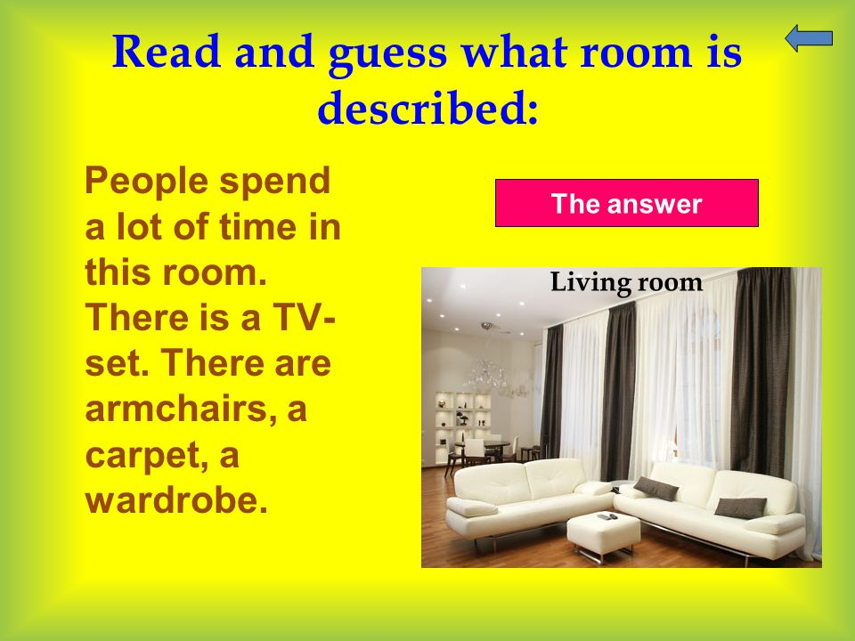 Read and guess what room is described: People spend a lot of time in this room. There is a TV- set. There are armchairs, a carpet, a wardrobe. The ans
