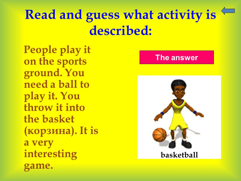 Read and guess what activity is described: People play it on the sports ground. You need a ball to play it. You throw it into the basket (корзина). It