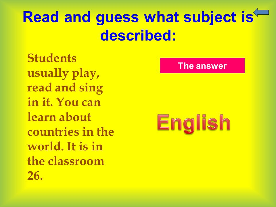 Read and guess what subject is described: Students usually play, read and sing in it. You can learn about countries in the world. It is in the classro