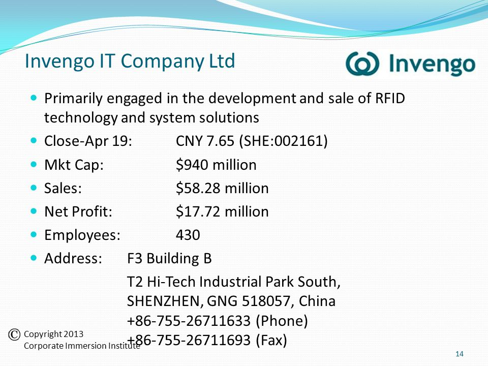 Invengo IT Company Ltd Primarily engaged in the development and sale of RFID technology and system solutions Close-Apr 19:CNY 7.65 (SHE:002161) Mkt Cap:$940 million Sales:$58.28 million Net Profit:$17.72 million Employees:430 Address:F3 Building B T2 Hi-Tech Industrial Park South, SHENZHEN, GNG 518057, China +86-755-26711633 (Phone) +86-755-26711693 (Fax) 14 Copyright 2013 Corporate Immersion Institute
