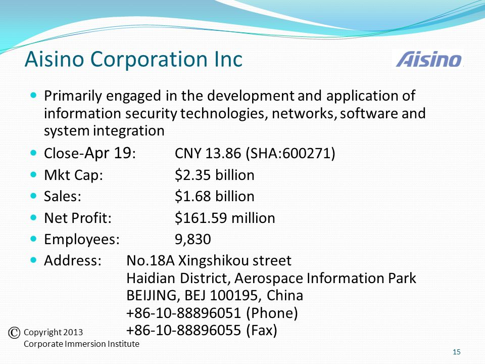 Aisino Corporation Inc Primarily engaged in the development and application of information security technologies, networks, software and system integration Close- Apr 19 :CNY 13.86 (SHA:600271) Mkt Cap:$2.35 billion Sales:$1.68 billion Net Profit:$161.59 million Employees:9,830 Address:No.18A Xingshikou street Haidian District, Aerospace Information Park BEIJING, BEJ 100195, China +86-10-88896051 (Phone) +86-10-88896055 (Fax) 15 Copyright 2013 Corporate Immersion Institute
