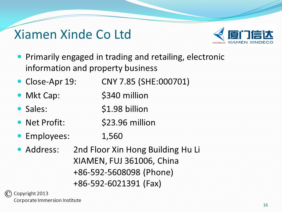Xiamen Xinde Co Ltd Primarily engaged in trading and retailing, electronic information and property business Close-Apr 19:CNY 7.85 (SHE:000701) Mkt Cap:$340 million Sales:$1.98 billion Net Profit:$23.96 million Employees:1,560 Address:2nd Floor Xin Hong Building Hu Li XIAMEN, FUJ 361006, China +86-592-5608098 (Phone) +86-592-6021391 (Fax) 16 Copyright 2013 Corporate Immersion Institute