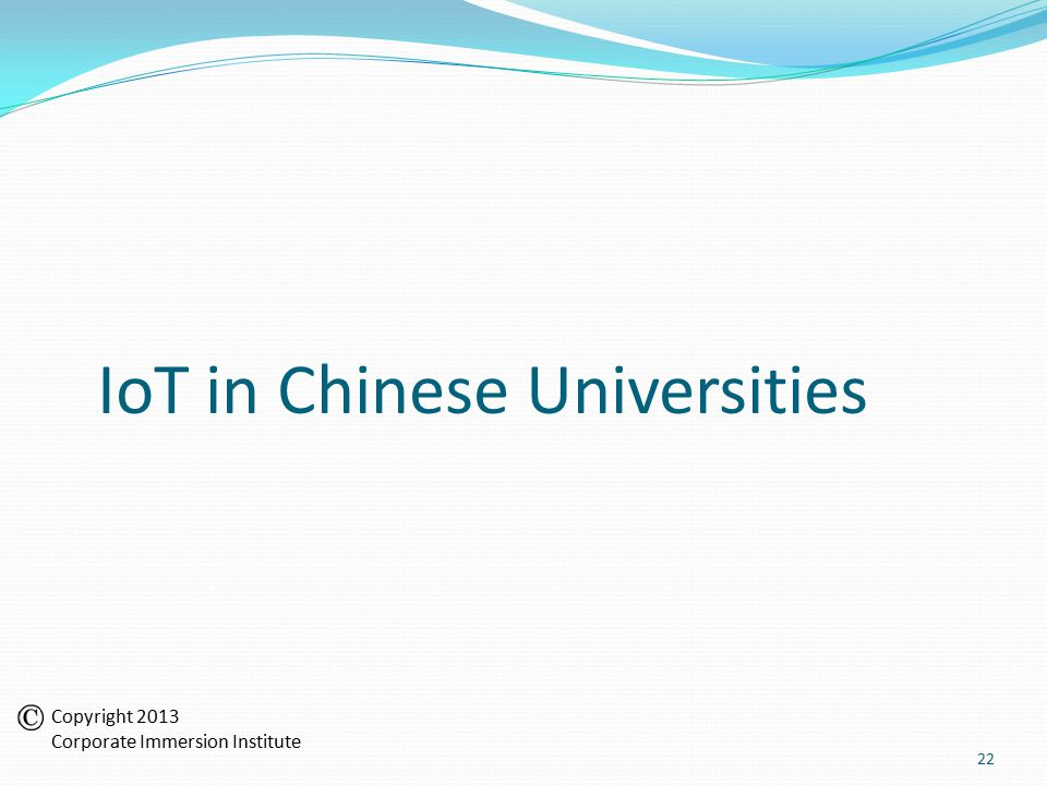IoT in Chinese Universities 22 Copyright 2013 Corporate Immersion Institute