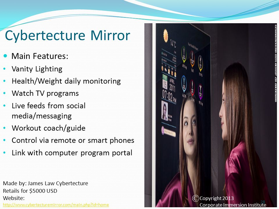 Cybertecture Mirror Made by: James Law Cybertecture Retails for $5000 USD Website: http://www.cybertecturemirror.com/main.php id=home Main Features: Vanity Lighting Health/Weight daily monitoring Watch TV programs Live feeds from social media/messaging Workout coach/guide Control via remote or smart phones Link with computer program portal 28 Copyright 2013 Corporate Immersion Institute