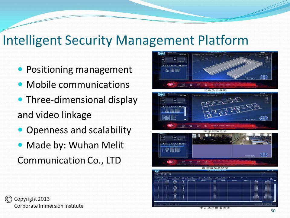 Intelligent Security Management Platform Positioning management Mobile communications Three-dimensional display and video linkage Openness and scalability Made by: Wuhan Melit Communication Co., LTD 30 Copyright 2013 Corporate Immersion Institute