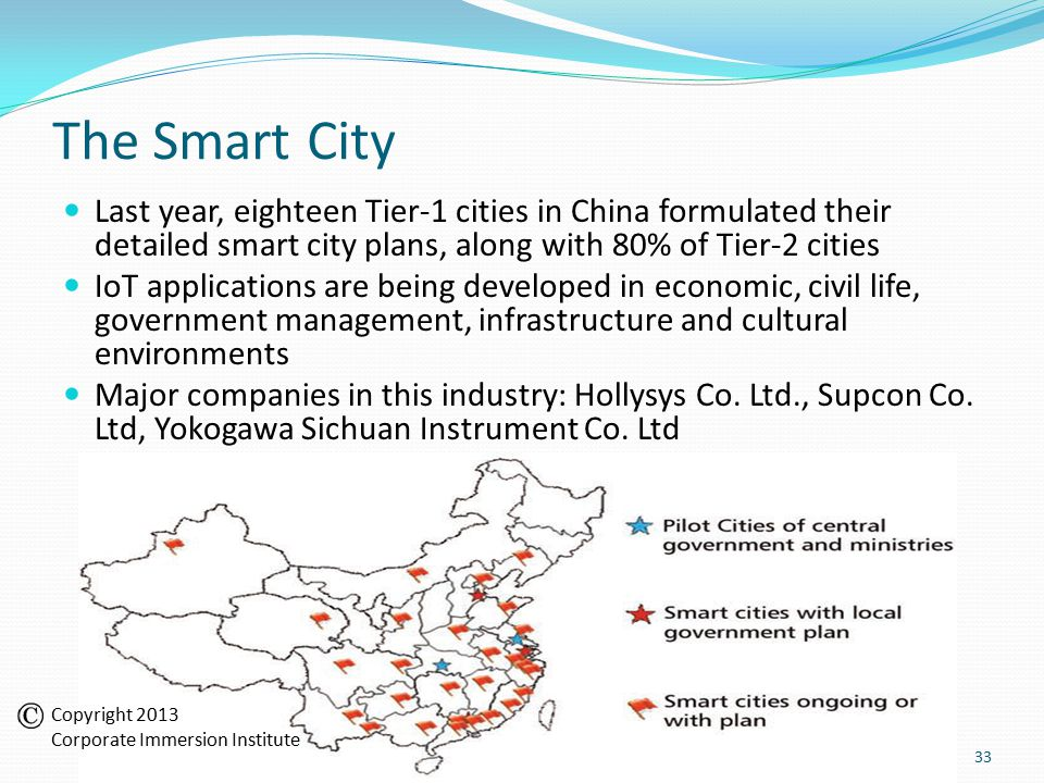 The Smart City Last year, eighteen Tier-1 cities in China formulated their detailed smart city plans, along with 80% of Tier-2 cities IoT applications are being developed in economic, civil life, government management, infrastructure and cultural environments Major companies in this industry: Hollysys Co.