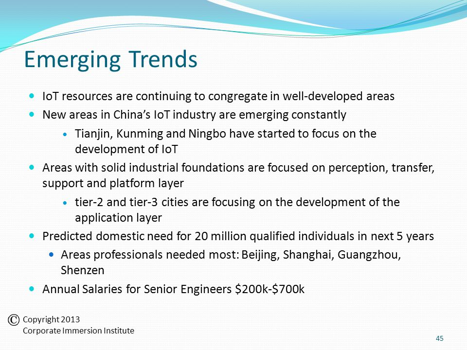 Emerging Trends IoT resources are continuing to congregate in well-developed areas New areas in China's IoT industry are emerging constantly Tianjin, Kunming and Ningbo have started to focus on the development of IoT Areas with solid industrial foundations are focused on perception, transfer, support and platform layer tier-2 and tier-3 cities are focusing on the development of the application layer Predicted domestic need for 20 million qualified individuals in next 5 years Areas professionals needed most: Beijing, Shanghai, Guangzhou, Shenzen Annual Salaries for Senior Engineers $200k-$700k 45 Copyright 2013 Corporate Immersion Institute