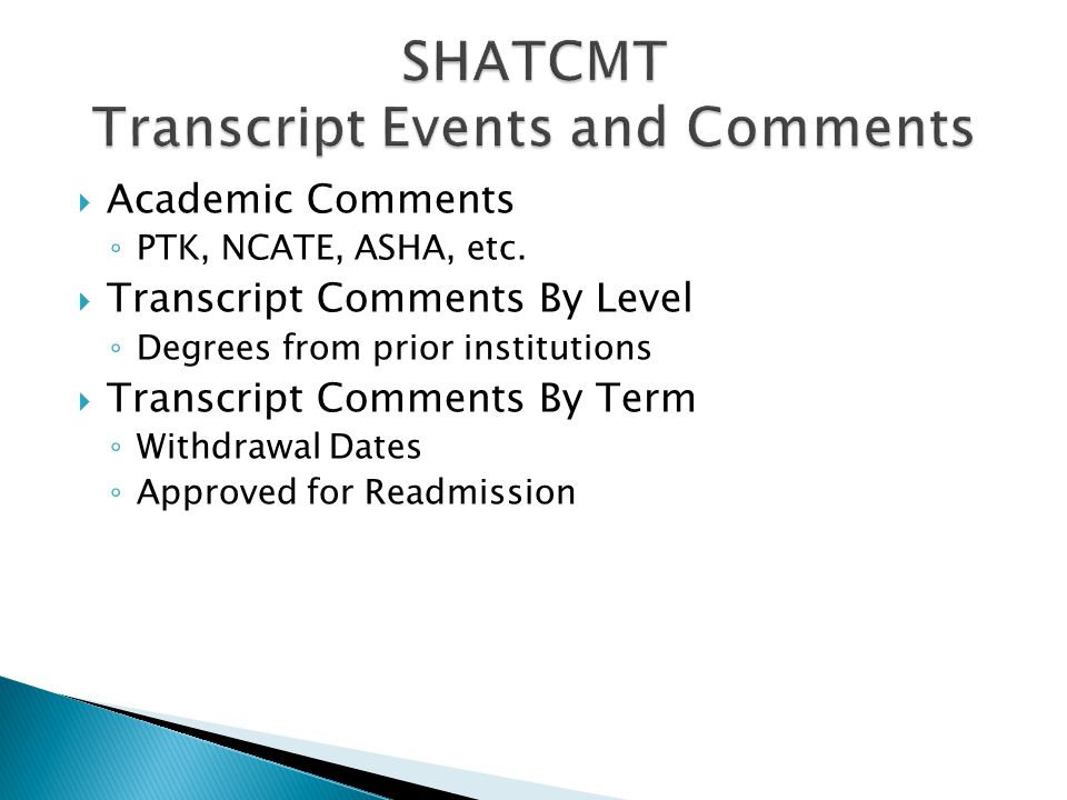  Academic Comments ◦ PTK, NCATE, ASHA, etc.  Transcript Comments By Level ◦ Degrees from prior institutions  Transcript Comments By Term ◦ Withdraw
