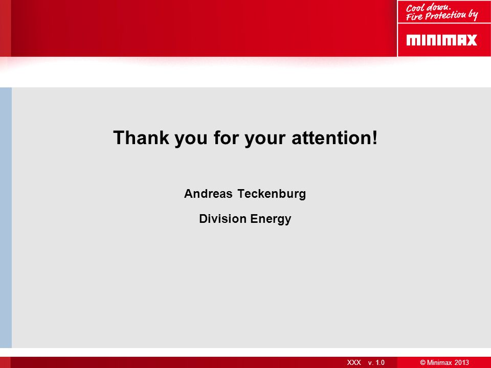 © Minimax 2013 XXX v. 1.0 Thank you for your attention! Andreas Teckenburg Division Energy