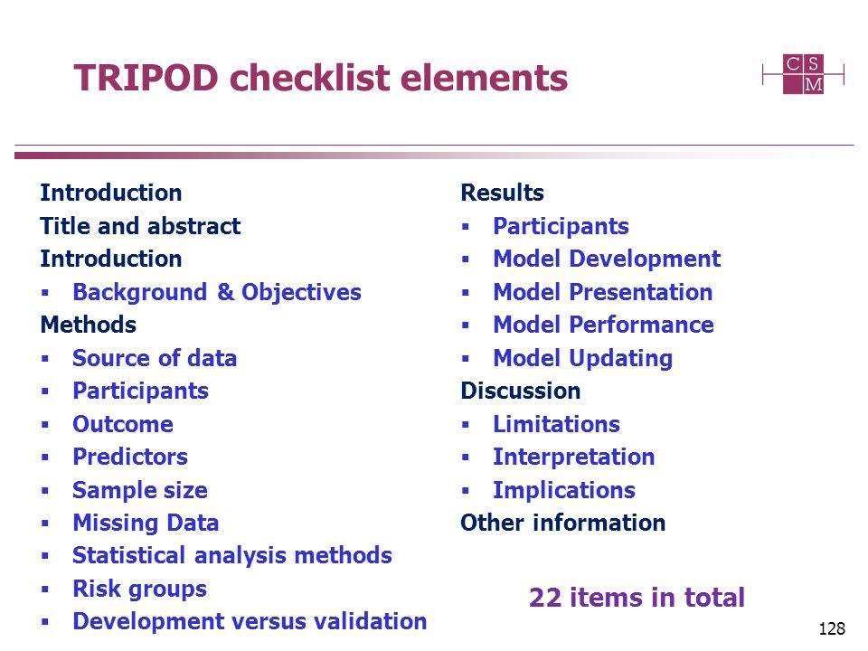 TRIPOD checklist elements Introduction Title and abstract Introduction  Background & Objectives Methods  Source of data  Participants  Outcome  Predictors  Sample size  Missing Data  Statistical analysis methods  Risk groups  Development versus validation Results  Participants  Model Development  Model Presentation  Model Performance  Model Updating Discussion  Limitations  Interpretation  Implications Other information 22 items in total 128
