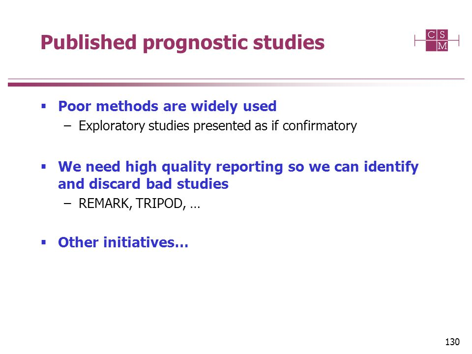Published prognostic studies  Poor methods are widely used –Exploratory studies presented as if confirmatory  We need high quality reporting so we can identify and discard bad studies –REMARK, TRIPOD, …  Other initiatives… 130