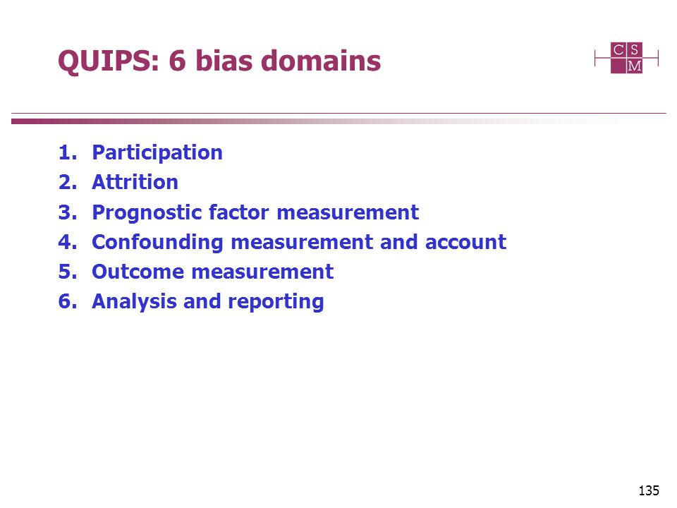 QUIPS: 6 bias domains 1.Participation 2.Attrition 3.Prognostic factor measurement 4.Confounding measurement and account 5.Outcome measurement 6.Analysis and reporting 135