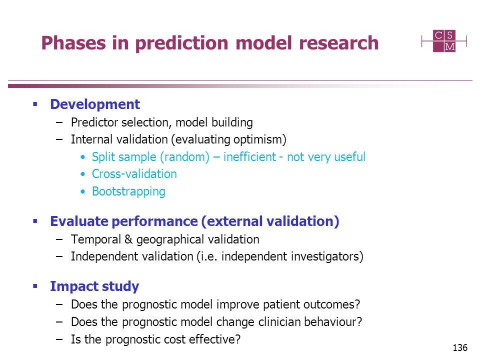 Phases in prediction model research  Development –Predictor selection, model building –Internal validation (evaluating optimism) Split sample (random) – inefficient - not very useful Cross-validation Bootstrapping  Evaluate performance (external validation) –Temporal & geographical validation –Independent validation (i.e.