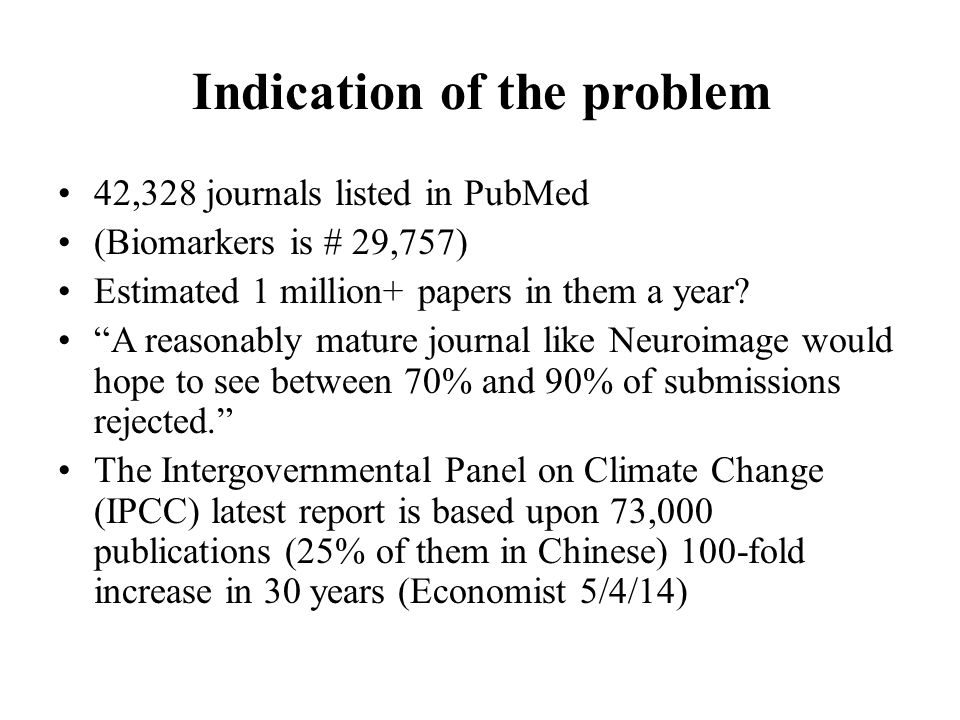 Indication of the problem 42,328 journals listed in PubMed (Biomarkers is # 29,757) Estimated 1 million+ papers in them a year.