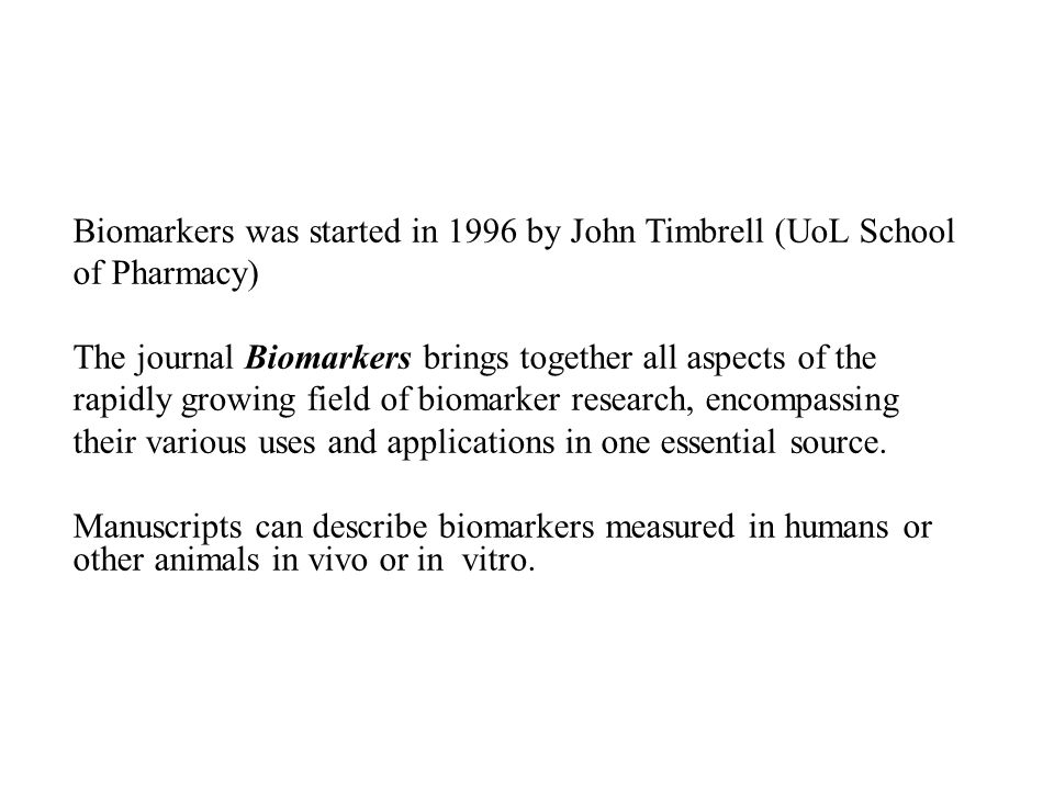 Biomarkers was started in 1996 by John Timbrell (UoL School of Pharmacy) The journal Biomarkers brings together all aspects of the rapidly growing field of biomarker research, encompassing their various uses and applications in one essential source.