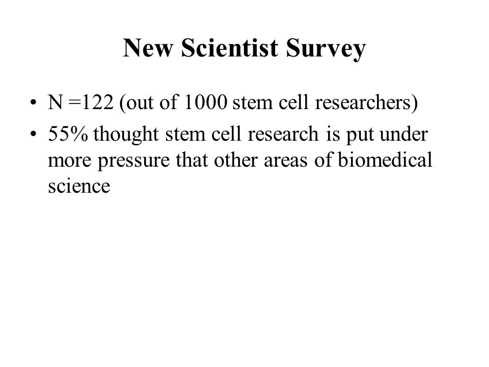 New Scientist Survey N =122 (out of 1000 stem cell researchers) 55% thought stem cell research is put under more pressure that other areas of biomedical science