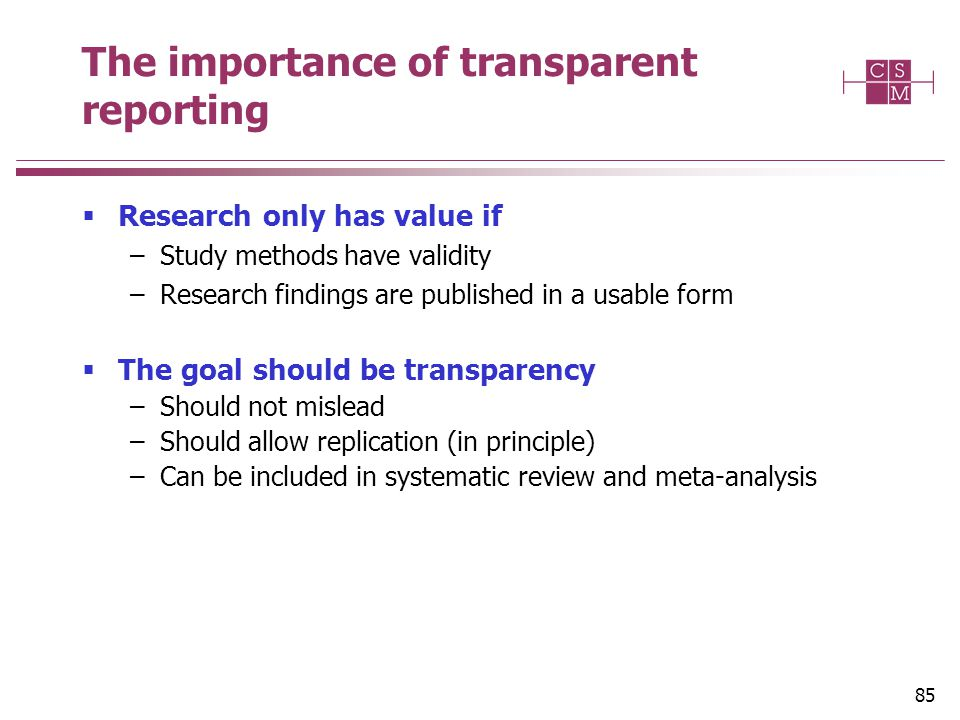 The importance of transparent reporting  Research only has value if –Study methods have validity –Research findings are published in a usable form  The goal should be transparency –Should not mislead –Should allow replication (in principle) –Can be included in systematic review and meta-analysis 85