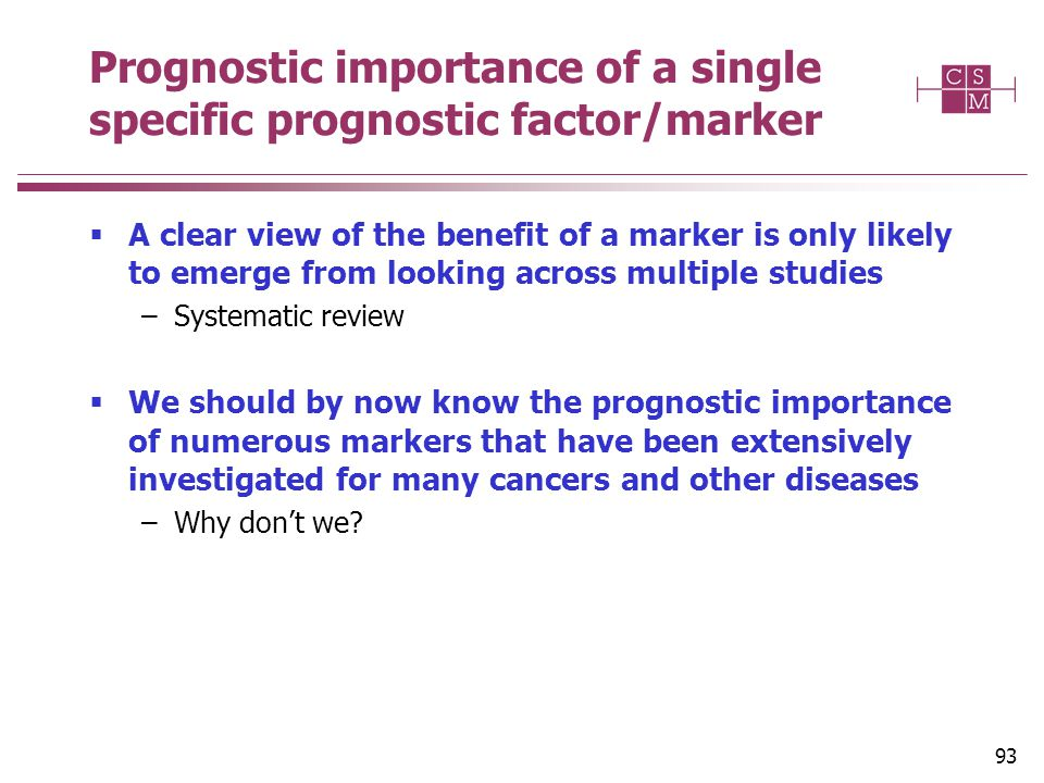 93 Prognostic importance of a single specific prognostic factor/marker  A clear view of the benefit of a marker is only likely to emerge from looking across multiple studies –Systematic review  We should by now know the prognostic importance of numerous markers that have been extensively investigated for many cancers and other diseases –Why don't we?