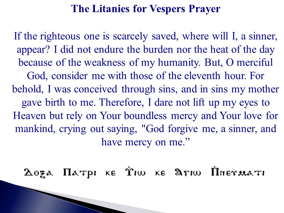The Litanies for Vespers Prayer If the righteous one is scarcely saved, where will I, a sinner, appear? I did not endure the burden nor the heat of th
