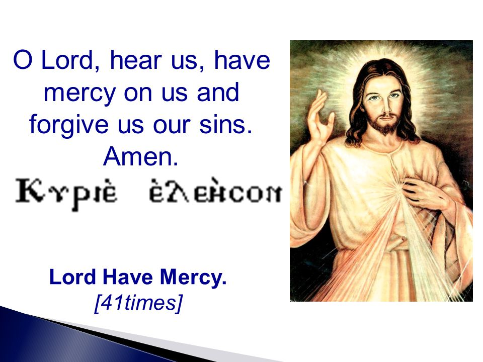 O Lord, hear us, have mercy on us and forgive us our sins. Amen. Lord Have Mercy. [41times]