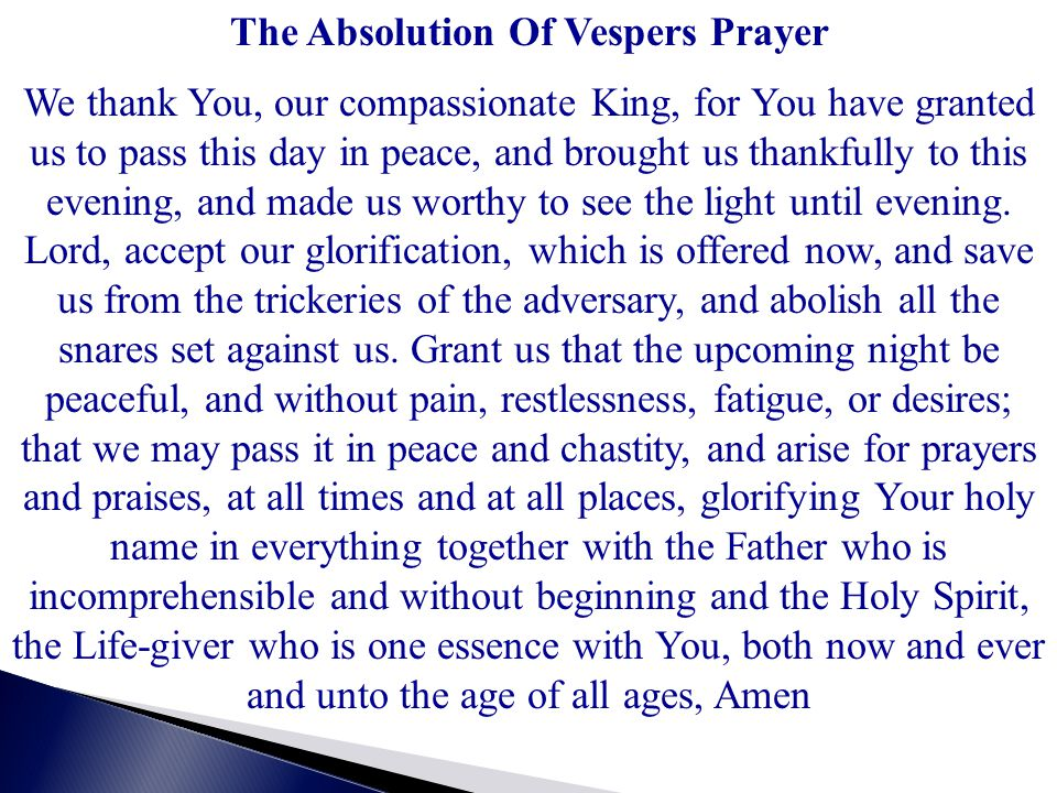 The Absolution Of Vespers Prayer We thank You, our compassionate King, for You have granted us to pass this day in peace, and brought us thankfully to