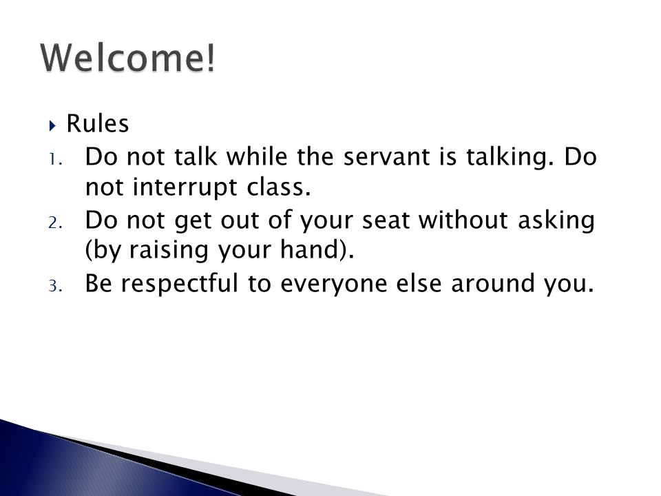  Rules 1. Do not talk while the servant is talking. Do not interrupt class. 2. Do not get out of your seat without asking (by raising your hand). 3.