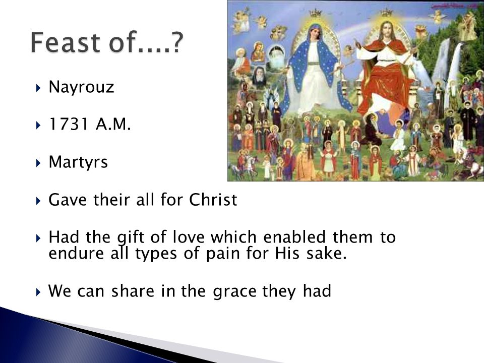  Nayrouz  1731 A.M.  Martyrs  Gave their all for Christ  Had the gift of love which enabled them to endure all types of pain for His sake.  We c