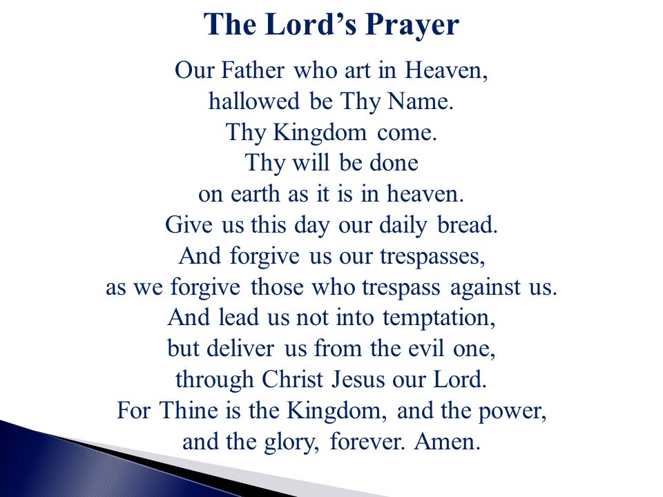 The Lord's Prayer Our Father who art in Heaven, hallowed be Thy Name. Thy Kingdom come. Thy will be done on earth as it is in heaven. Give us this day
