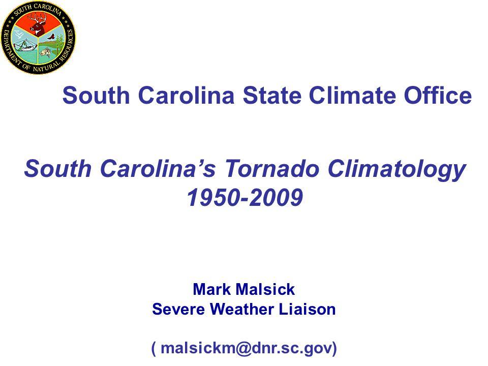 South Carolina State Climate Office Mark Malsick Severe Weather Liaison ( malsickm@dnr.sc.gov) South Carolina's Tornado Climatology 1950-2009