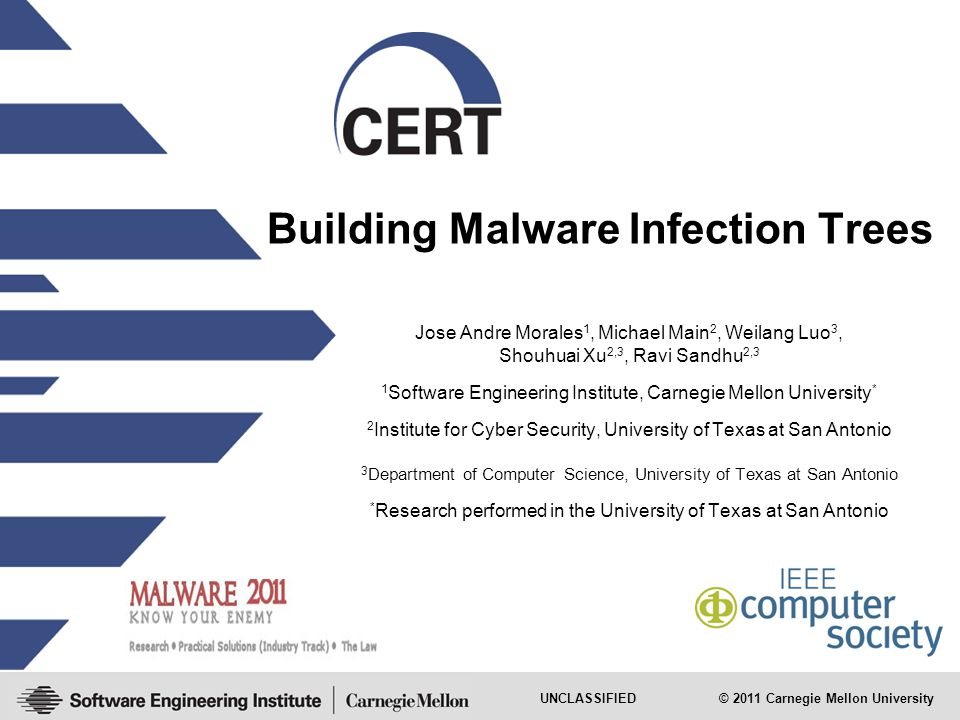 UNCLASSIFIED © 2011 Carnegie Mellon University Building Malware Infection Trees Jose Andre Morales 1, Michael Main 2, Weilang Luo 3, Shouhuai Xu 2,3, Ravi Sandhu 2,3 1 Software Engineering Institute, Carnegie Mellon University * 2 Institute for Cyber Security, University of Texas at San Antonio 3 Department of Computer Science, University of Texas at San Antonio * Research performed in the University of Texas at San Antonio