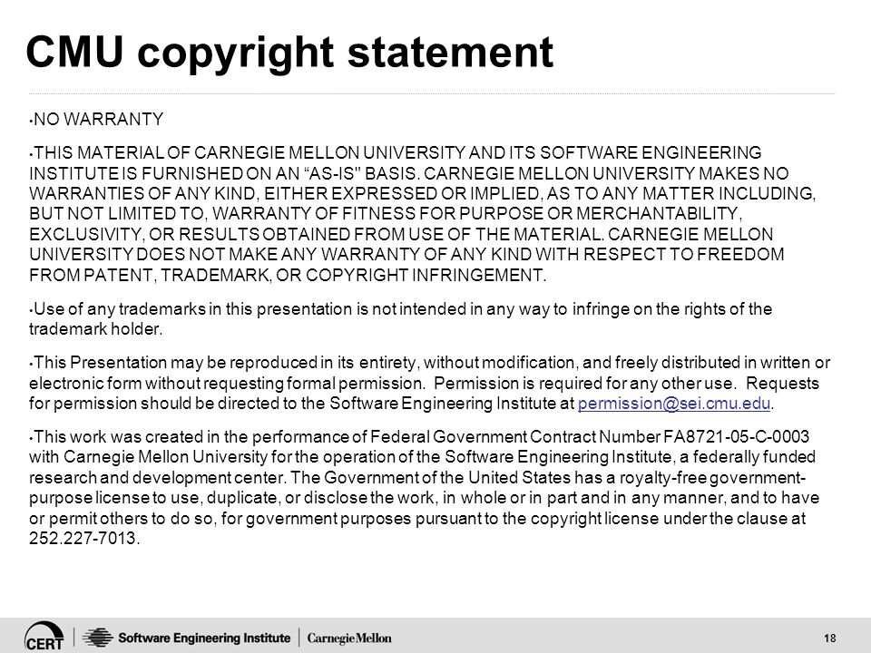 """18 CMU copyright statement NO WARRANTY THIS MATERIAL OF CARNEGIE MELLON UNIVERSITY AND ITS SOFTWARE ENGINEERING INSTITUTE IS FURNISHED ON AN """"AS-IS"""