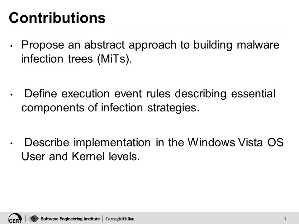 3 Contributions Propose an abstract approach to building malware infection trees (MiTs).