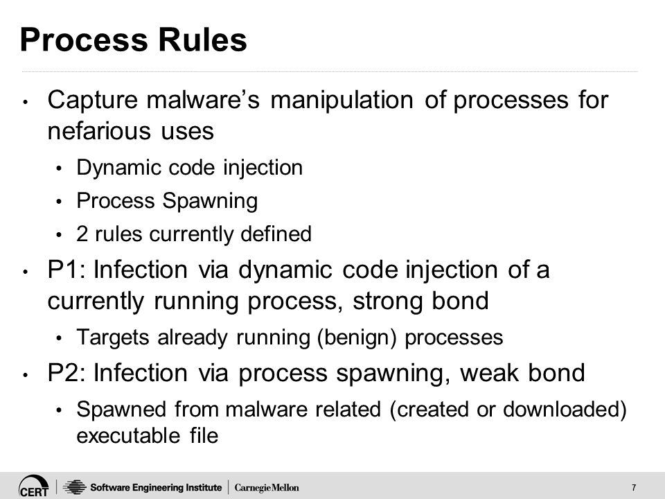 7 Process Rules Capture malware's manipulation of processes for nefarious uses Dynamic code injection Process Spawning 2 rules currently defined P1: Infection via dynamic code injection of a currently running process, strong bond Targets already running (benign) processes P2: Infection via process spawning, weak bond Spawned from malware related (created or downloaded) executable file