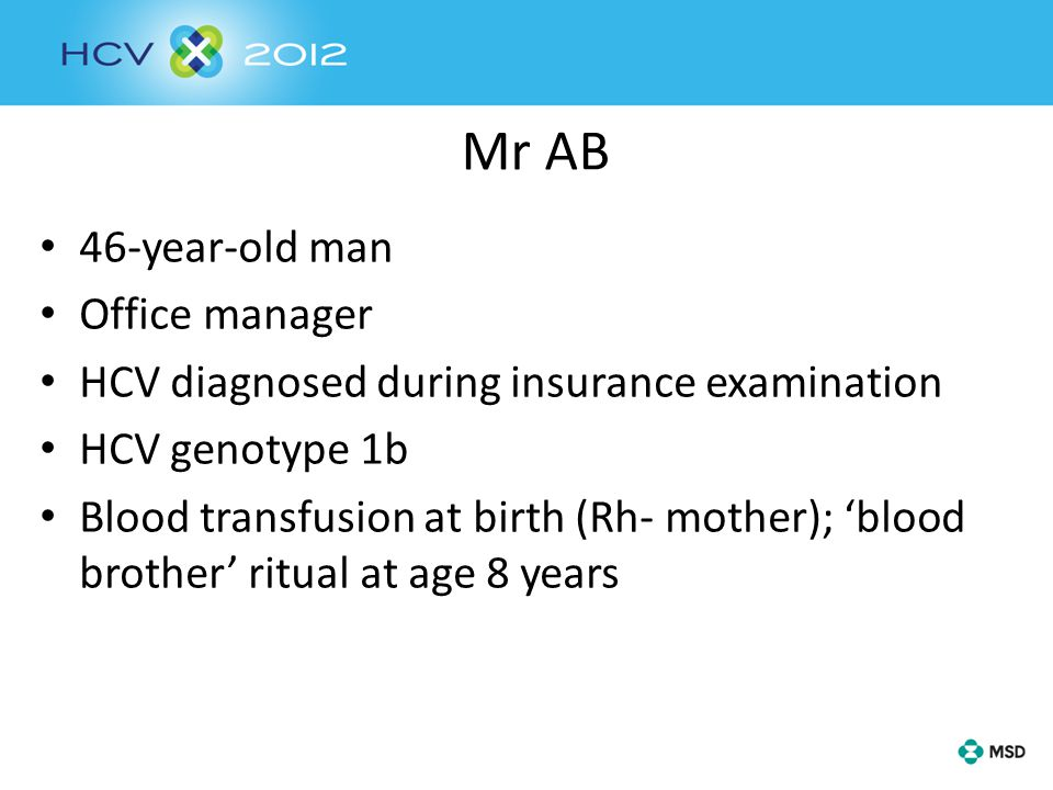 Mr AB 46-year-old man Office manager HCV diagnosed during insurance examination HCV genotype 1b Blood transfusion at birth (Rh- mother); 'blood brother' ritual at age 8 years