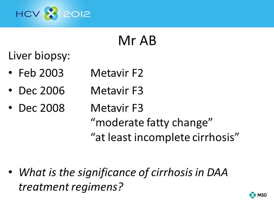 Mr AB Liver biopsy: Feb 2003Metavir F2 Dec 2006Metavir F3 Dec 2008Metavir F3 moderate fatty change at least incomplete cirrhosis What is the significance of cirrhosis in DAA treatment regimens?