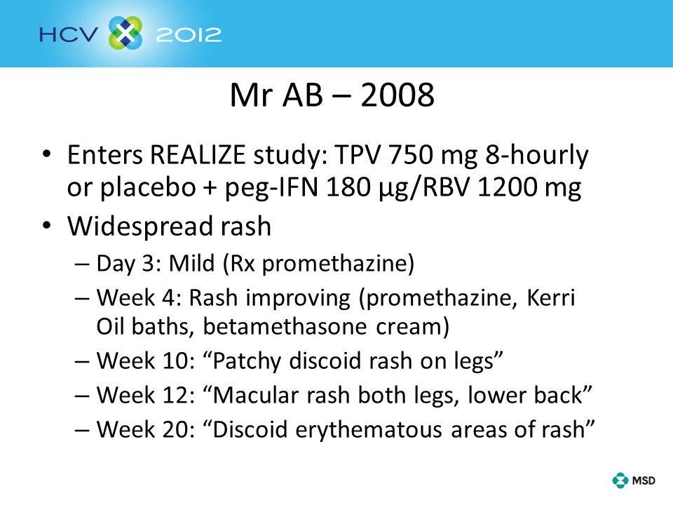 Mr AB – 2008 Enters REALIZE study: TPV 750 mg 8-hourly or placebo + peg-IFN 180 µg/RBV 1200 mg Widespread rash – Day 3: Mild (Rx promethazine) – Week 4: Rash improving (promethazine, Kerri Oil baths, betamethasone cream) – Week 10: Patchy discoid rash on legs – Week 12: Macular rash both legs, lower back – Week 20: Discoid erythematous areas of rash