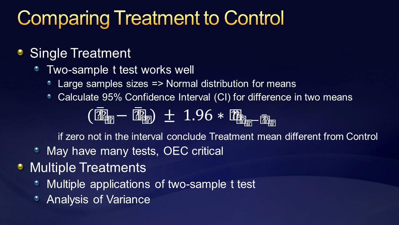 Single Treatment Two-sample t test works well Large samples sizes => Normal distribution for means Calculate 95% Confidence Interval (CI) for difference in two means if zero not in the interval conclude Treatment mean different from Control May have many tests, OEC critical Multiple Treatments Multiple applications of two-sample t test Analysis of Variance