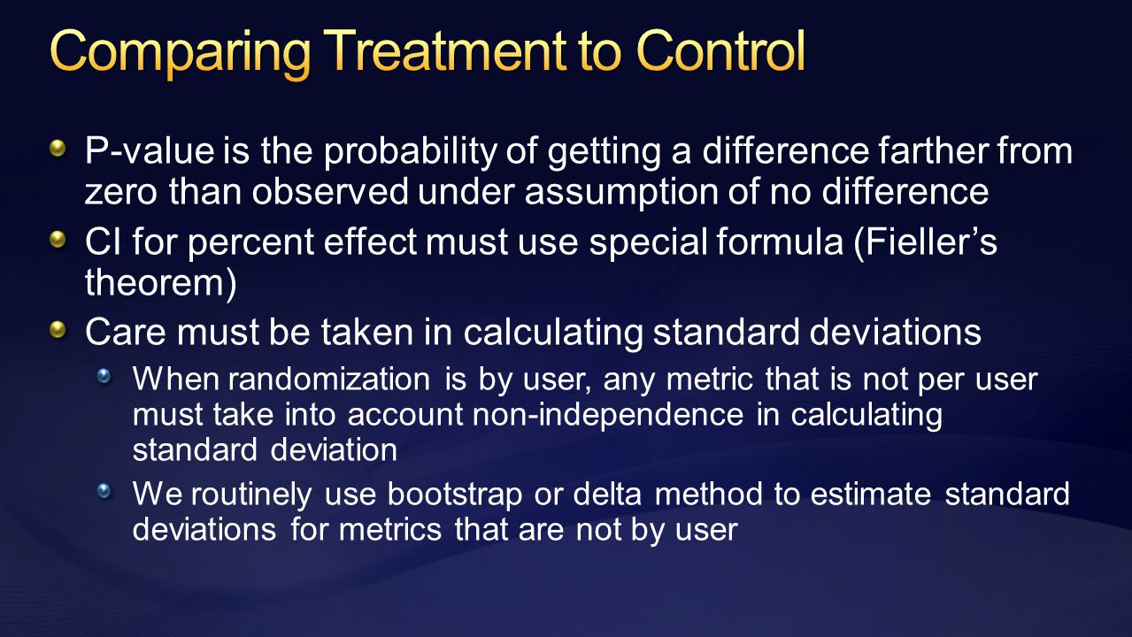 P-value is the probability of getting a difference farther from zero than observed under assumption of no difference CI for percent effect must use special formula (Fieller's theorem) Care must be taken in calculating standard deviations When randomization is by user, any metric that is not per user must take into account non-independence in calculating standard deviation We routinely use bootstrap or delta method to estimate standard deviations for metrics that are not by user