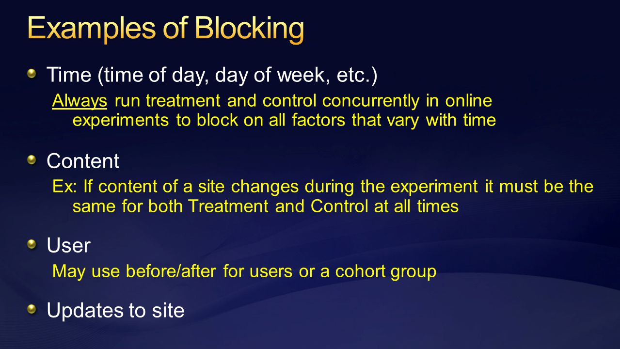 Time (time of day, day of week, etc.) Always run treatment and control concurrently in online experiments to block on all factors that vary with time Content Ex: If content of a site changes during the experiment it must be the same for both Treatment and Control at all times User May use before/after for users or a cohort group Updates to site