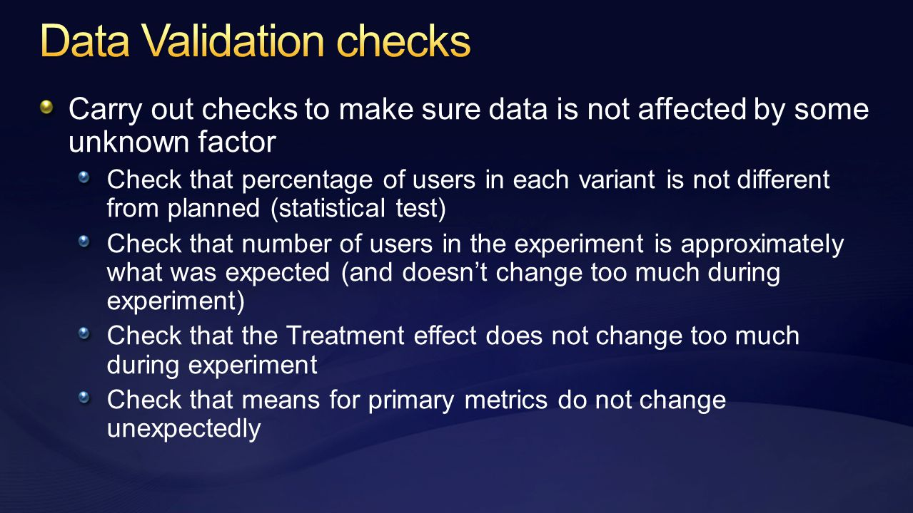 Carry out checks to make sure data is not affected by some unknown factor Check that percentage of users in each variant is not different from planned (statistical test) Check that number of users in the experiment is approximately what was expected (and doesn't change too much during experiment) Check that the Treatment effect does not change too much during experiment Check that means for primary metrics do not change unexpectedly
