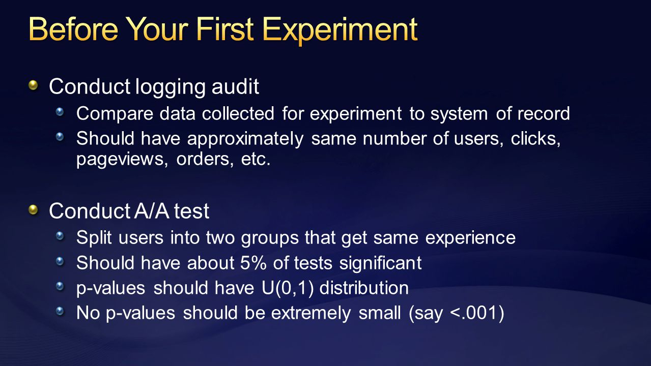 Conduct logging audit Compare data collected for experiment to system of record Should have approximately same number of users, clicks, pageviews, orders, etc.