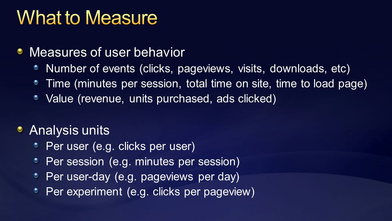 Measures of user behavior Number of events (clicks, pageviews, visits, downloads, etc) Time (minutes per session, total time on site, time to load page) Value (revenue, units purchased, ads clicked) Analysis units Per user (e.g.