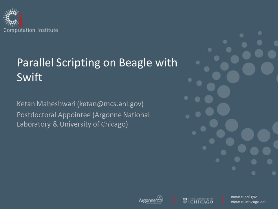 www.ci.anl.gov www.ci.uchicago.edu Parallel Scripting on Beagle with Swift Ketan Maheshwari (ketan@mcs.anl.gov) Postdoctoral Appointee (Argonne National Laboratory & University of Chicago)