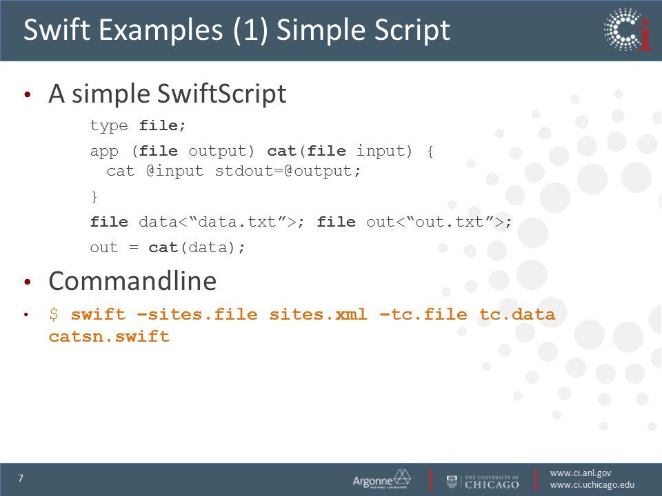 www.ci.anl.gov www.ci.uchicago.edu 7 Swift Examples (1) Simple Script A simple SwiftScript type file; app (file output) cat(file input) { cat @input stdout=@output; } file data ; file out ; out = cat(data); Commandline $ swift –sites.file sites.xml –tc.file tc.data catsn.swift