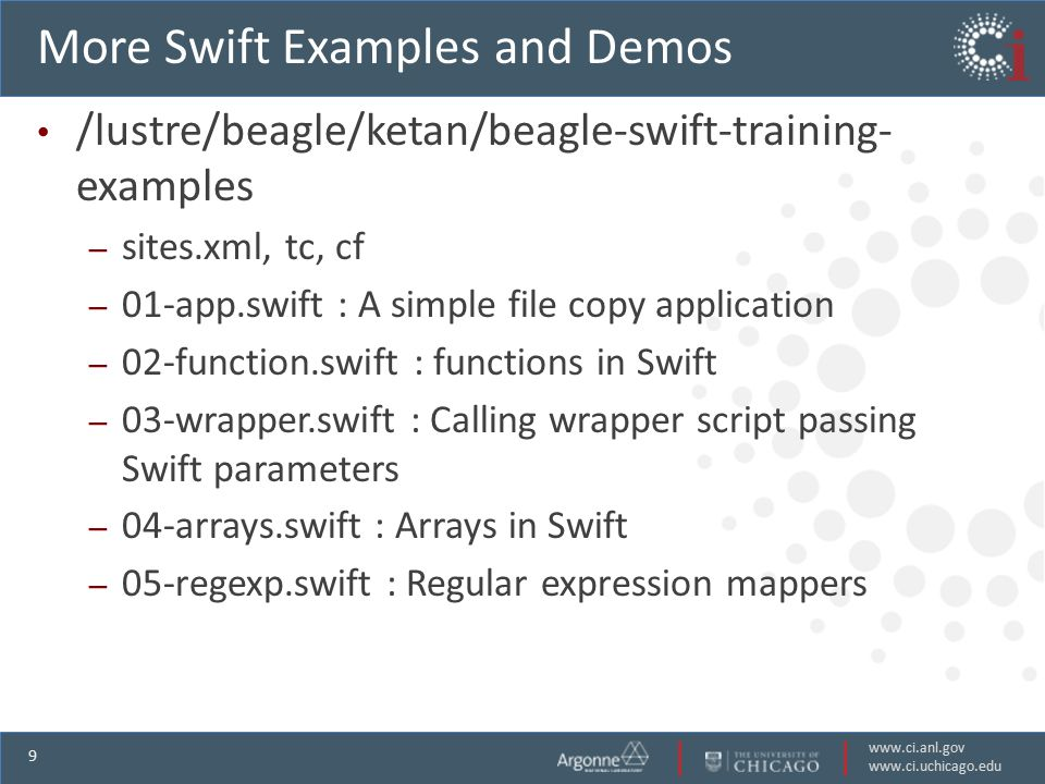 www.ci.anl.gov www.ci.uchicago.edu 9 More Swift Examples and Demos /lustre/beagle/ketan/beagle-swift-training- examples – sites.xml, tc, cf – 01-app.swift : A simple file copy application – 02-function.swift : functions in Swift – 03-wrapper.swift : Calling wrapper script passing Swift parameters – 04-arrays.swift : Arrays in Swift – 05-regexp.swift : Regular expression mappers