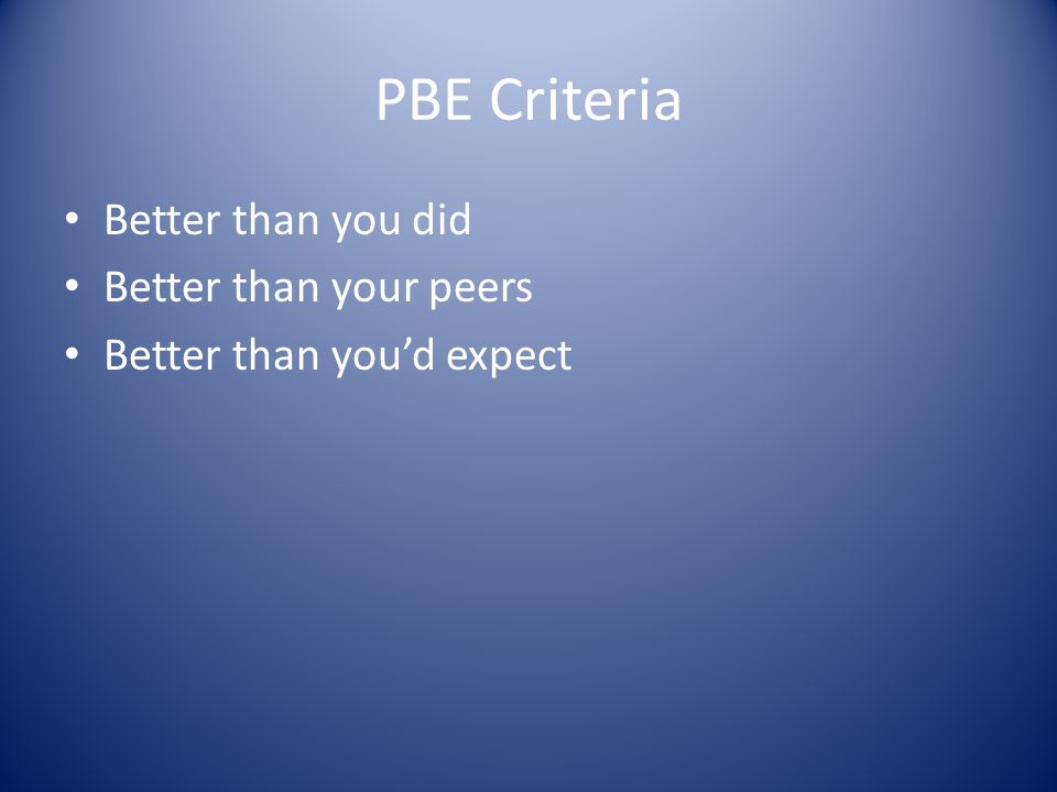 PBE Criteria Better than you did Better than your peers Better than you'd expect