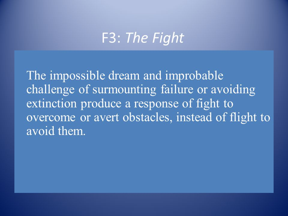 F3: The Fight The impossible dream and improbable challenge of surmounting failure or avoiding extinction produce a response of fight to overcome or avert obstacles, instead of flight to avoid them.
