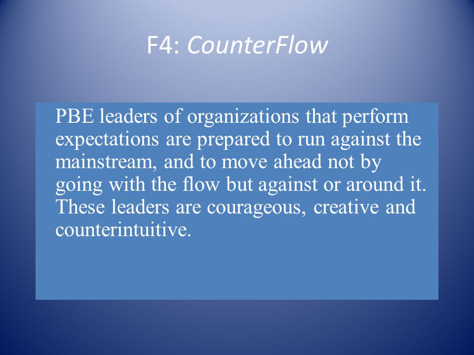F4: CounterFlow PBE leaders of organizations that perform expectations are prepared to run against the mainstream, and to move ahead not by going with the flow but against or around it.